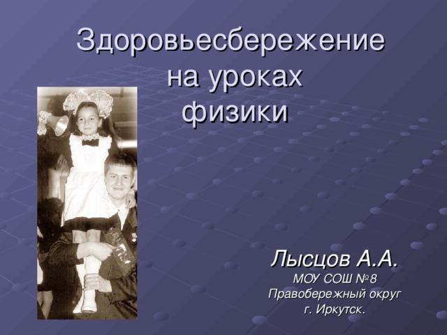 Здоровьесбережение  на уроках  физики Лысцов А.А. МОУ СОШ №8 Правобережный округ г. Иркутск.