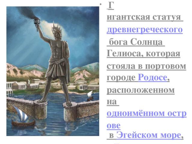 Г игантская статуя  древнегреческого бога Солнца Гелиоса , которая стояла в портовом городе Родосе , расположенном на одноимённом острове в Эгейском море , в Греции .