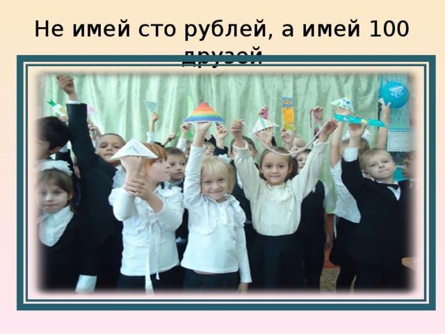 Не имей сто рублей, а имей 100 друзей