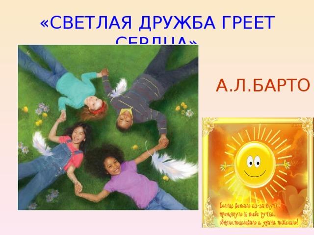«СВЕТЛАЯ ДРУЖБА ГРЕЕТ СЕРДЦА» А.Л.БАРТО