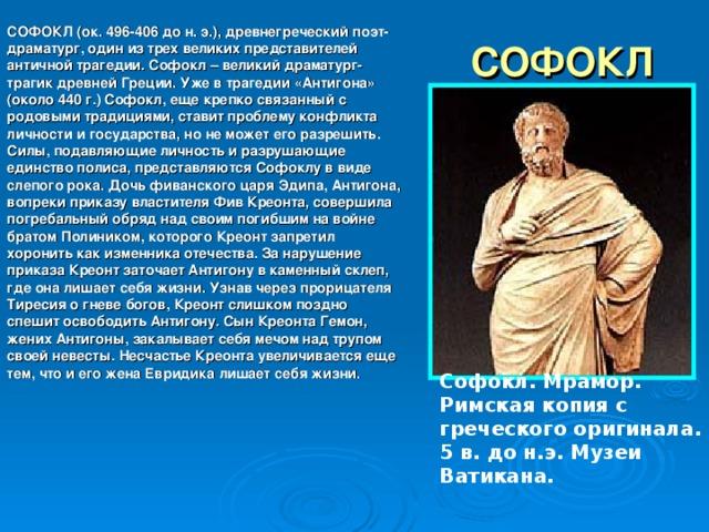 СОФОКЛ (ок. 496-406 до н. э.), древнегреческий поэт-драматург, один из трех великих представителей античной трагедии. Софокл – великий драматург-трагик древней Греции. Уже в трагедии «Антигона» (около 440 г.) Софокл, еще крепко связанный с родовыми традициями, ставит проблему конфликта личности и государства, но не может его разрешить. Силы, подавляющие личность и разрушающие единство полиса, представляются Софоклу в виде слепого рока. Дочь фиванского царя Эдипа, Антигона, вопреки приказу властителя Фив Креонта, совершила погребальный обряд над своим погибшим на войне братом Полиником, которого Креонт запретил хоронить как изменника отечества. За нарушение приказа Креонт заточает Антигону в каменный склеп, где она лишает себя жизни. Узнав через прорицателя Тиресия о гневе богов, Креонт слишком поздно спешит освободить Антигону. Сын Креонта Гемон, жених Антигоны, закалывает себя мечом над трупом своей невесты. Несчастье Креонта увеличивается еще тем, что и его жена Евридика лишает себя жизни.