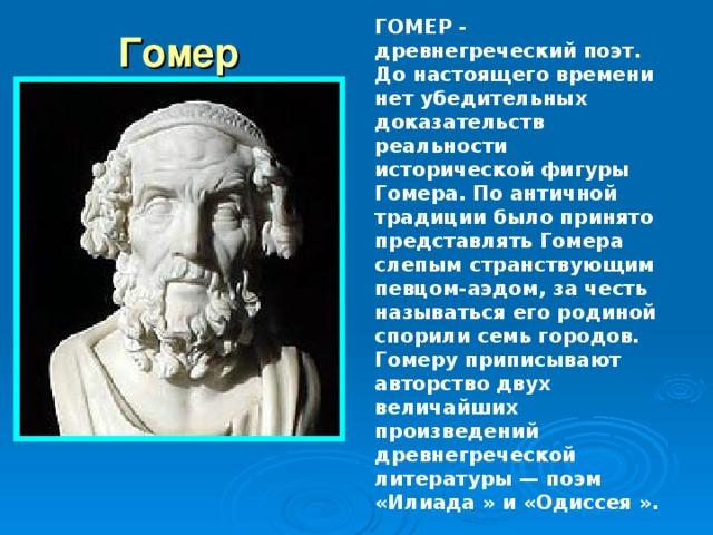ГОМЕР - древнегреческий поэт. До настоящего времени нет убедительных доказательств реальности исторической фигуры Гомера. По античной традиции было принято представлять Гомера слепым странствующим певцом-аэдом, за честь называться его родиной спорили семь городов. Гомеру приписывают авторство двух величайших произведений древнегреческой литературы — поэм «Илиада » и «Одиссея ». Гомер