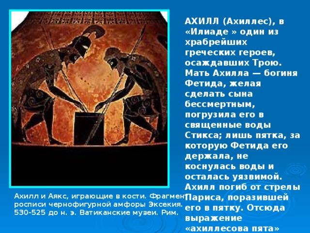 АХИЛЛ (Ахиллес), в «Илиаде » один из храбрейших греческих героев, осаждавших Трою. Мать Ахилла — богиня Фетида, желая сделать сына бессмертным, погрузила его в священные воды Стикса; лишь пятка, за которую Фетида его держала, не коснулась воды и осталась уязвимой. Ахилл погиб от стрелы Париса, поразившей его в пятку. Отсюда выражение «ахиллесова пята» (уязвимое место). Ахилл и Аякс, играющие в кости. Фрагмент росписи чернофигурной амфоры Эксекия. 530-525 до н. э. Ватиканские музеи. Рим.