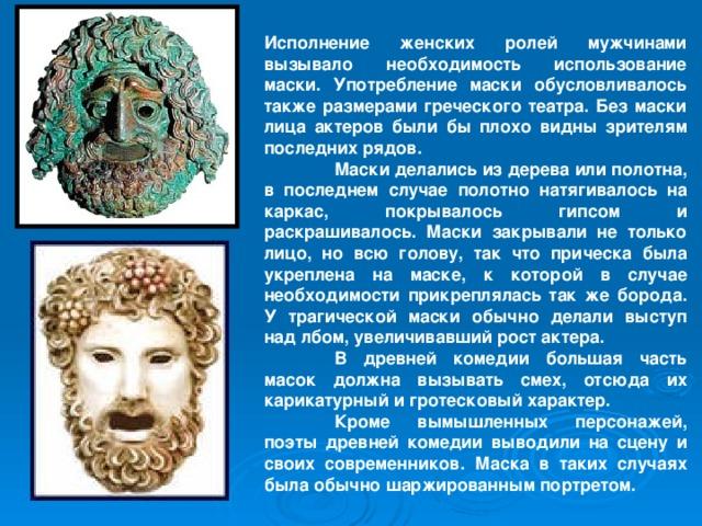 Исполнение женских ролей мужчинами вызывало необходимость использование маски. Употребление маски обусловливалось также размерами греческого театра. Без маски лица актеров были бы плохо видны зрителям последних рядов.  Маски делались из дерева или полотна, в последнем случае полотно натягивалось на каркас, покрывалось гипсом и раскрашивалось. Маски закрывали не только лицо, но всю голову, так что прическа была укреплена на маске, к которой в случае необходимости прикреплялась так же борода. У трагической маски обычно делали выступ над лбом, увеличивавший рост актера.  В древней комедии большая часть масок должна вызывать смех, отсюда их карикатурный и гротесковый характер.  Кроме вымышленных персонажей, поэты древней комедии выводили на сцену и своих современников. Маска в таких случаях была обычно шаржированным портретом.