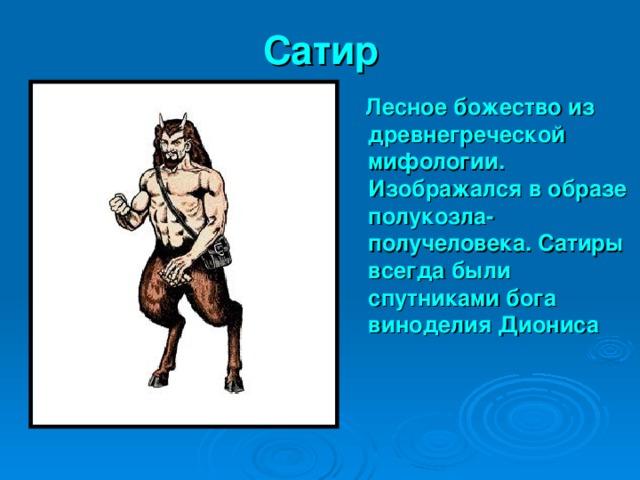 Сатир  Лесное божество из древнегреческой мифологии. Изображался в образе полукозла- получеловека. Сатиры всегда были спутниками бога виноделия Диониса