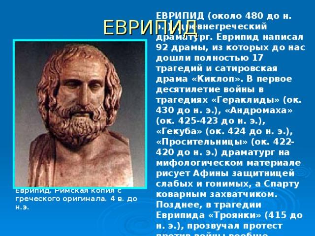 ЕВРИПИД (около 480 до н. э.,), древнегреческий драматург. Еврипид написал 92 драмы, из которых до нас дошли полностью 17 трагедий и сатировская драма «Киклоп». В первое десятилетие войны в трагедиях «Гераклиды» (ок. 430 до н. э.), «Андромаха» (ок. 425-423 до н. э.), «Гекуба» (ок. 424 до н. э.), «Просительницы» (ок. 422-420 до н. э.) драматург на мифологическом материале рисует Афины защитницей слабых и гонимых, а Спарту коварным захватчиком. Позднее, в трагедии Еврипида «Троянки» (415 до н. э.), прозвучал протест против войны вообще.  ЕВРИПИД Еврипид. Римская копия с греческого оригинала. 4 в. до н.э.
