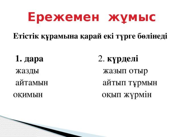 Ережемен жұмыс   Етістік құрамына қарай екі түрге бөлінеді  1. дара 2. күрделі  жазды жазып отыр  айтамын айтып тұрмын оқимын оқып жүрмін