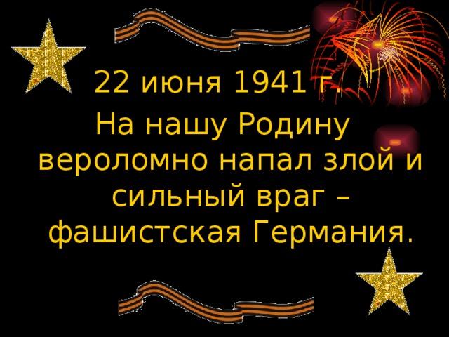 22 июня 1941 г. На нашу Родину вероломно напал злой и сильный враг – фашистская Германия.