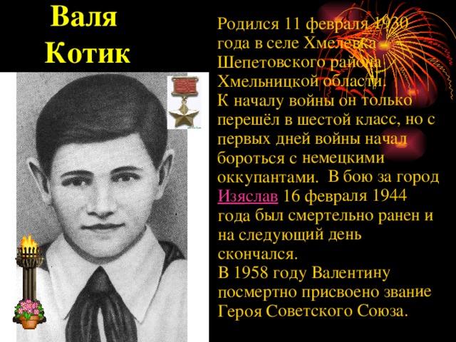 Родился 11 февраля 1930 года в селе Хмелевка Шепетовского района Хмельницкой области. К началу войны он только перешёл в шестой класс, но с первых дней войны начал бороться с немецкими оккупантами. В бою за город Изяслав 16 февраля 1944 года был смертельно ранен и на следующий день скончался. В 1958 году Валентину посмертно присвоено звание Героя Советского Союза. Валя  Котик