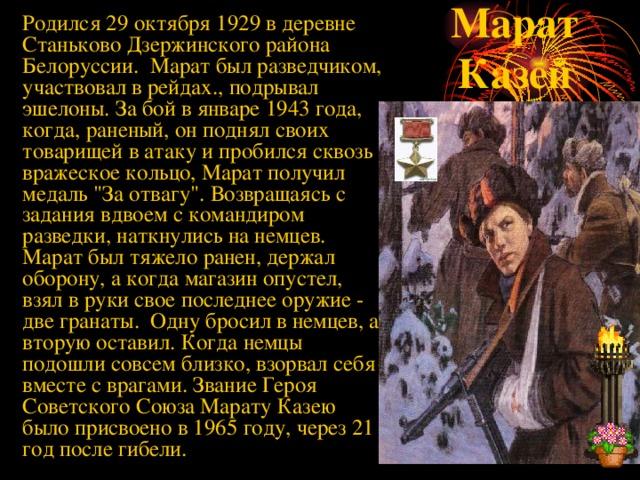 Родился 29 октября 1929 в деревне Станьково Дзержинского района Белоруссии. Марат был разведчиком, участвовал в рейдах., подрывал эшелоны. За бой в январе 1943 года, когда, раненый, он поднял своих товарищей в атаку и пробился сквозь вражеское кольцо, Марат получил медаль