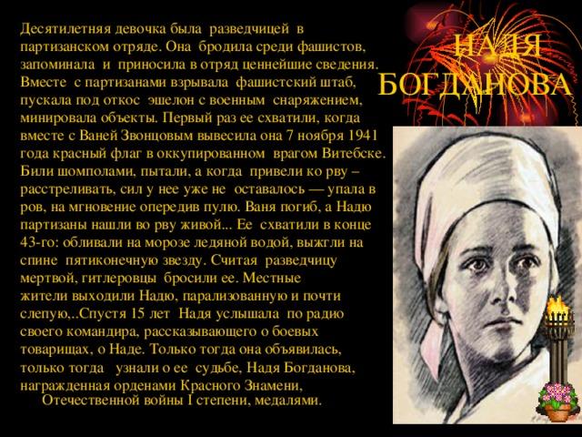 Десятилетняя девочка была разведчицей в партизанском отряде. Она бродила среди фашистов, запоминала и приносила в отряд ценнейшие сведения. Вместе с партизанами взрывала фашистский штаб, пускала под откос эшелон с военным снаряжением, минировала объекты. Первый раз ее схватили, когда вместе с Ваней Звонцовым вывесила она 7 ноября 1941 года красный флаг в оккупированном врагом Витебске. Били шомполами, пытали, а когда привели ко рву – расстреливать, сил у нее уже не оставалось — упала в ров, на мгновение опередив пулю. Ваня погиб, а Надю партизаны нашли во рву живой... Ее схватили в конце 43-го: обливали на морозе ледяной водой, выжгли на спине пятиконечную звезду. Считая разведчицу мертвой, гитлеровцы бросили ее. Местные жители выходили Надю, парализованную и почти слепую,..Спустя 15 лет Надя услышала по радио своего командира, рассказывающего о боевых товарищах, о Наде. Только тогда она объявилась, только тогда узнали о ее судьбе, Надя Богданова, награжденная орденами Красного Знамени, Отечественной войны I степени, медалями .  НАДЯ БОГДАНОВА