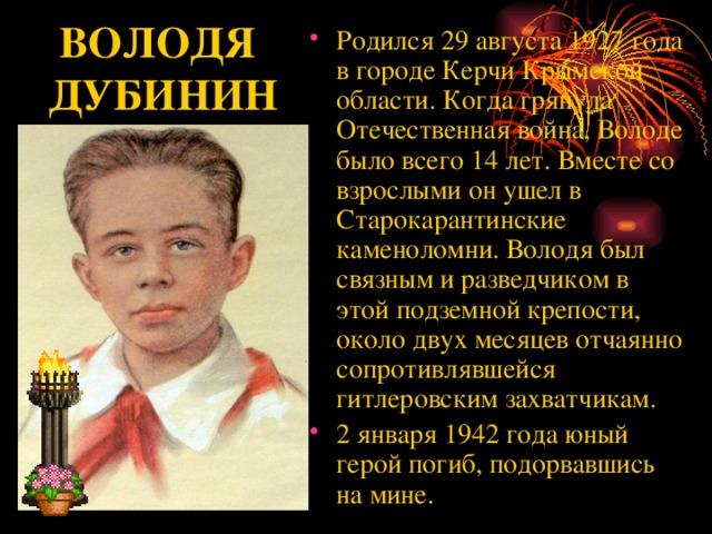 Родился 29 августа 1927 года в городе Керчи Крымской области. Когда грянула Отечественная война, Володе было всего 14 лет. Вместе со взрослыми он ушел в Старокарантинские каменоломни. Володя был связным и разведчиком в этой подземной крепости, около двух месяцев отчаянно сопротивлявшейся гитлеровским захватчикам. 2 января 1942 года юный герой погиб, подорвавшись на мине.
