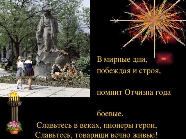 В мирные дни,  побеждая и строя,  помнит Отчизна года  боевые.  Славьтесь в веках, пионеры герои, Славьтесь, товарищи вечно живые!
