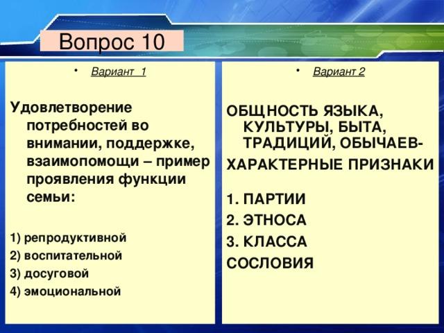 Вопрос 10 Вариант 1  Вариант 2  Удовлетворение потребностей во внимании, поддержке, взаимопомощи – пример проявления функции семьи:  1) репродуктивной 2) воспитательной 3) досуговой 4) эмоциональной ОБЩНОСТЬ ЯЗЫКА, КУЛЬТУРЫ, БЫТА, ТРАДИЦИЙ, ОБЫЧАЕВ-  ХАРАКТЕРНЫЕ ПРИЗНАКИ   ПАРТИИ ЭТНОСА КЛАССА СОСЛОВИЯ
