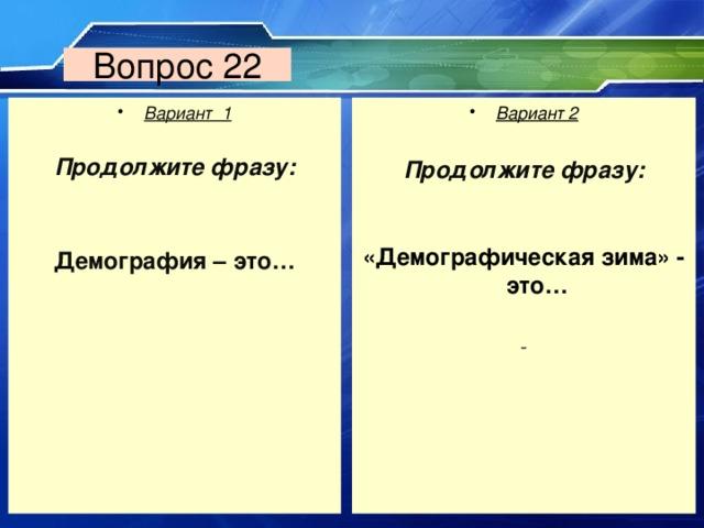 Вопрос 22 Вариант 1  Вариант 2  Продолжите фразу:   Демография – это… Продолжите фразу:       «Демографическая зима» - это…
