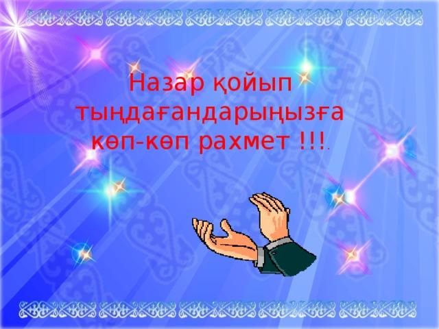 Назар қойып тыңдағандарыңызға көп-көп рахмет !!! .