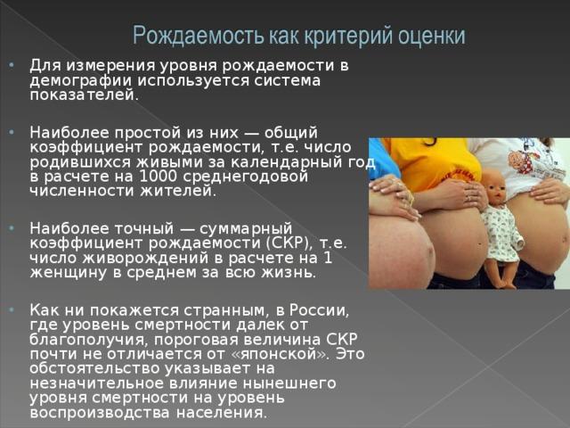 Для измерения уровня рождаемости в демографии используется система показателей.  Наиболее простой из них — общий коэффициент рождаемости, т.е. число родившихся живыми за календарный год в расчете на 1000 среднегодовой численности жителей.  Наиболее точный — суммарный коэффициент рождаемости (СКР), т.е. число живорождений в расчете на 1 женщину в среднем за всю жизнь.  Как ни покажется странным, в России, где уровень смертности далек от благополучия, пороговая величина СКР почти не отличается от «японской». Это обстоятельство указывает на незначительное влияние нынешнего уровня смертности на уровень воспроизводства населения.