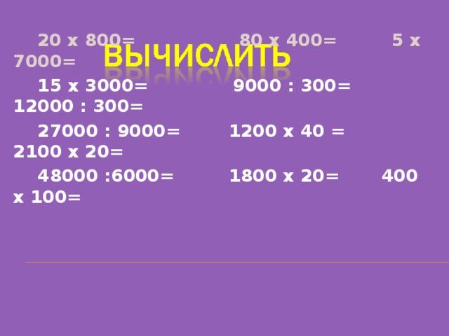 20 х 800= 80 х 400= 5 х 7000=  15 х 3000= 9000 : 300= 12000 : 300=  27000 : 9000= 1200 х 40 = 2100 х 20=  48000 :6000= 1800 х 20= 400 х 100=