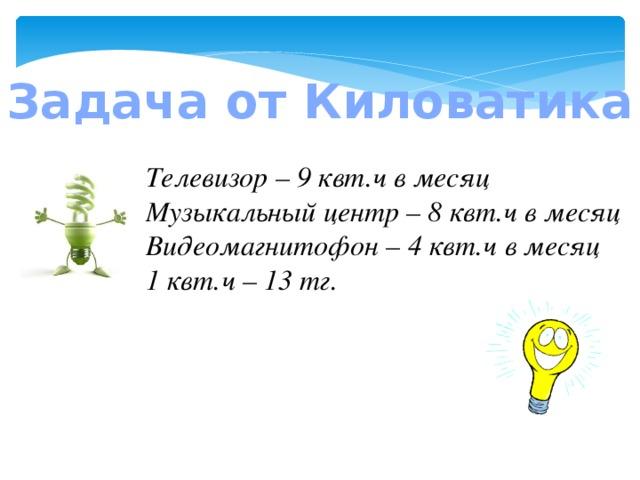 Задача от Киловатика Телевизор – 9 квт.ч в месяц Музыкальный центр – 8 квт.ч в месяц Видеомагнитофон – 4 квт.ч в месяц 1 квт.ч – 13 тг.