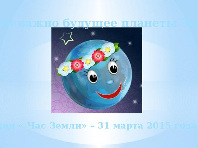 Нам важно будущее планеты Земля! Акция « Час Земли» – 31 марта 2015 года