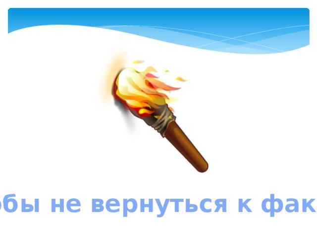 Чтобы не вернуться к факелу