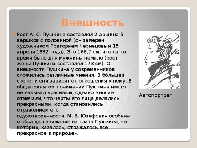 Внешность Рост А.С.Пушкина составлял 2 аршина 5 вершков с половиной (он замерен художникомГригорием Чернецовым15 апреля 1832 года). Это 166,7см, что на то время было для мужчины немало (рост жены Пушкина составлял 173 см). О внешности Пушкина у современников сложились различные мнения. В бо́льшей степени они зависят от отношения к нему. В общепринятом понимании Пушкина никто не называл красивым, однако многие отмечали, что черты его лица делались прекрасными, когда становились отражением его одухотворённости.М.В.Юзефовичособенно обращал внимание на глаза Пушкина, «в которых, казалось, отражалось всё прекрасное в природе». Автопортрет