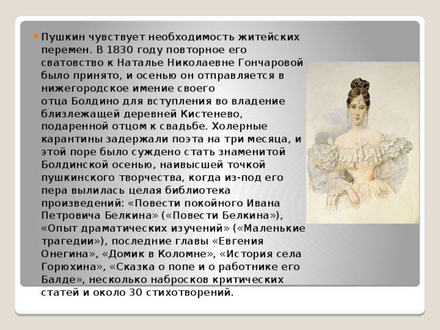 Пушкин чувствует необходимость житейских перемен. В1830 году повторное его сватовство кНаталье Николаевне Гончаровой было принято, и осенью он отправляется в нижегородское имение своего отцаБолдинодля вступления во владение близлежащей деревней Кистенево, подаренной отцом к свадьбе. Холерные карантины задержали поэта на три месяца, и этой поре было суждено стать знаменитой Болдинской осенью, наивысшей точкой пушкинского творчества, когда из-под его пера вылилась целая библиотека произведений: «Повести покойного Ивана Петровича Белкина» («Повести Белкина»), «Опыт драматических изучений» («Маленькие трагедии»), последние главы «Евгения Онегина», «Домик в Коломне», «История села Горюхина», «Сказка о попе и о работнике его Балде», несколько набросков критических статей и около 30 стихотворений.
