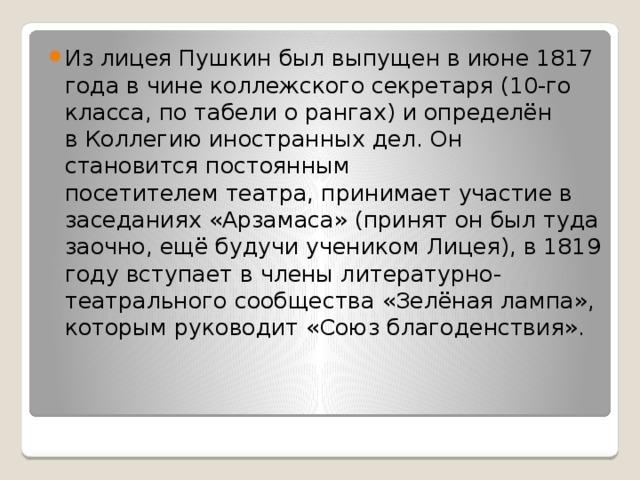 Из лицея Пушкин был выпущен в июне1817 годав чинеколлежского секретаря(10-го класса, потабели о рангах) и определён вКоллегию иностранных дел. Он становится постоянным посетителемтеатра, принимает участие в заседаниях «Арзамаса» (принят он был туда заочно, ещё будучи учеником Лицея), в1819 годувступает в члены литературно-театрального сообщества «Зелёная лампа», которым руководит «Союз благоденствия».