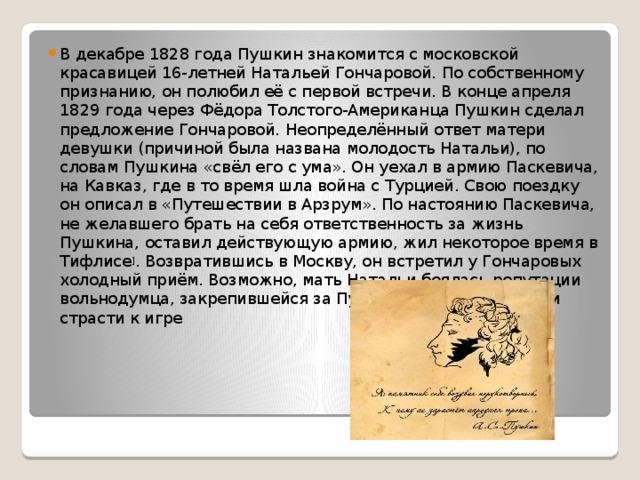 В декабре 1828 года Пушкин знакомится с московской красавицей 16-летнейНатальей Гончаровой. По собственному признанию, он полюбил её с первой встречи. В конце апреля 1829 года черезФёдора Толстого-АмериканцаПушкин сделал предложение Гончаровой. Неопределённый ответ матери девушки (причиной была названа молодость Натальи), по словам Пушкина «свёл его с ума». Он уехал в армию Паскевича, на Кавказ, где в то время шла война с Турцией. Свою поездку он описал в «Путешествии в Арзрум». По настоянию Паскевича, не желавшего брать на себя ответственность за жизнь Пушкина, оставил действующую армию, жил некоторое время в Тифлисе ] . Возвратившись в Москву, он встретил у Гончаровых холодный приём. Возможно, мать Натальи боялась репутации вольнодумца, закрепившейся за Пушкиным, его бедности и страсти к игре