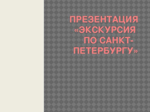 Презентация  «Экскурсия  по Санкт-  Петербургу»