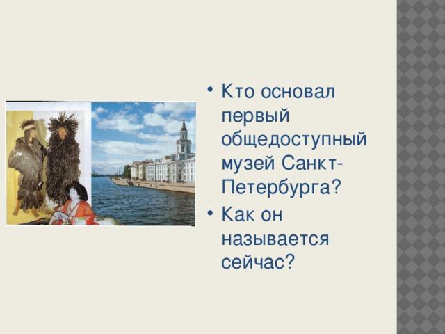 Кто основал первый общедоступный музей Санкт-Петербурга? Как он называется сейчас?