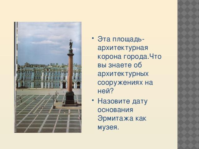 Эта площадь- архитектурная корона города.Что вы знаете об архитектурных сооружениях на ней? Назовите дату основания Эрмитажа как музея.