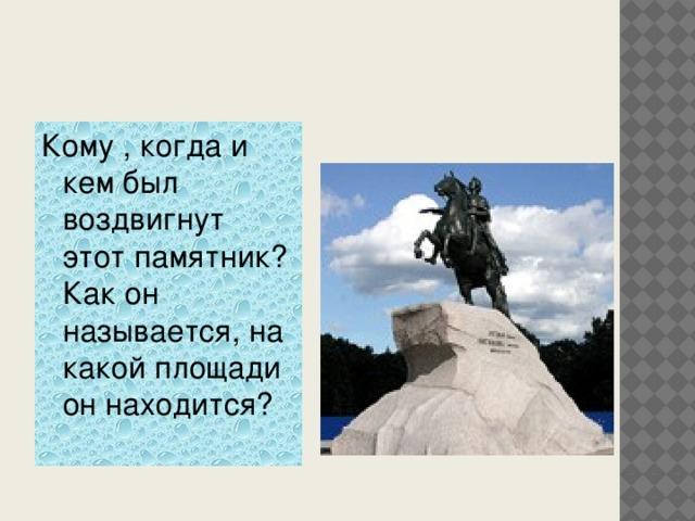 Кому , когда и кем был воздвигнут этот памятник? Как он называется, на какой площади он находится?