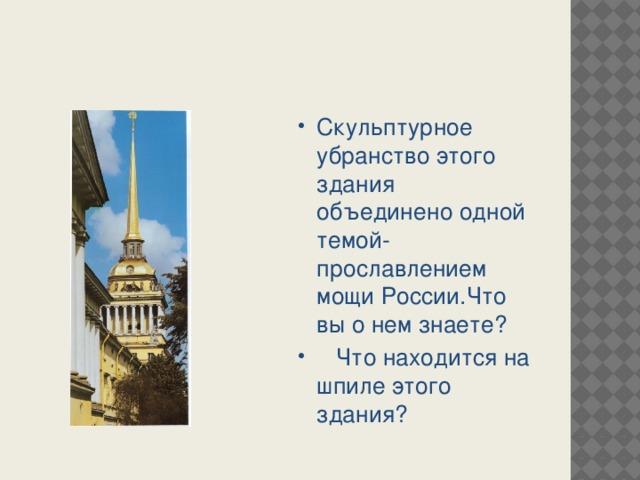 Скульптурное убранство этого здания объединено одной темой- прославлением мощи России.Что вы о нем знаете?  Что находится на шпиле этого здания?