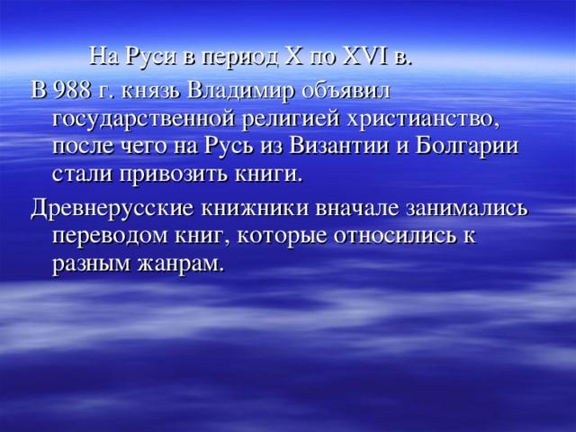 На Руси в период X по XVI в. В 988 г. князь Владимир объявил государственной религией христианство, после чего на Русь из Византии и Болгарии стали привозить книги. Древнерусские книжники вначале занимались переводом книг, которые относились к разным жанрам.