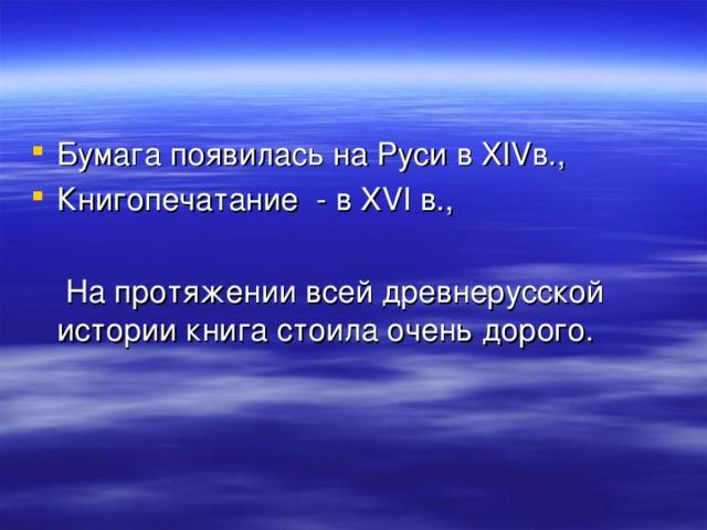 Бумага появилась на Руси в XIV в., Книгопечатание - в XVI в.,