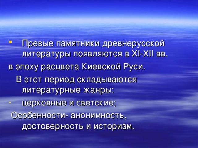Превые памятники древнерусской литературы появляются в XI-XII вв. в эпоху расцвета Киевской Руси.  В этот период складываются литературные жанры: церковные и светские;