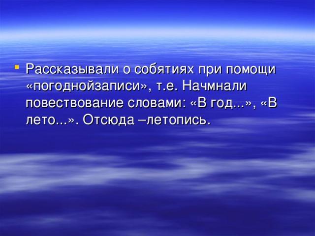 Рассказывали о собятиях при помощи «погоднойзаписи», т.е. Начмнали повествование словами: «В год...», «В лето...». Отсюда –летопись.