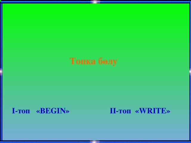 Топқа бөлу І-топ «BEGIN» ІІ-топ «WRITE»