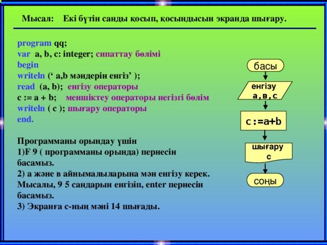 Мысал: Екі бүтін санды қосып, қосындысын экранда шығару. program qq;  var a, b, c: integer; сипаттау бөлімі  begin writeln (' а,b мәндерін енгіз' );  read (a, b); енгізу операторы   c := a + b; меншіктеу операторы негізгі бөлім   writeln ( c ); шығару операторы  end.    Программаны орындау үшін  1)F 9 ( программаны орында) пернесін басамыз.  2) а және в айнымалыларына мән енгізу керек. Мысалы, 9 5 сандарын енгізіп, enter пернесін басамыз.  3) Экранға с-ның мәні 14 шығады.   басы енгізу а,в,с с:=а+b шығару с соңы