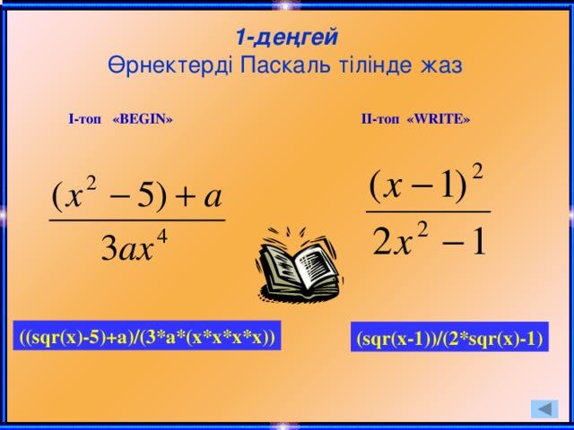 1-деңгей  Өрнектерді Паскаль тілінде жаз І-топ «BEGIN» ІІ-топ «WRITE» ((sqr(x)-5)+a)/(3*a*(x*x*x*x)) (sqr(x-1))/(2*sqr(x)-1)