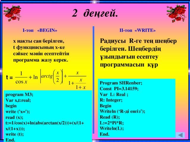 2 деңгей. І-топ «BEGIN» ІІ-топ «WRITE» Радиусы R-ге тең шеңбер берілген. Шеңбердің ұзындығын есептеу программасын құр х нақты сан берілген, t функциясының х-ке сәйкес мәнін есептейтін программа жазу керек. t = Program SHRenber; Const PI=3.14159; Var L: Real ; R: Integer; Begin Writeln ('R-ді енгіз'); Read (R); L:=2*Pi*R; Writeln(L); End. program M3; Var x,t:real; begin write ('x='); read (x); t:=1/cos(x)+ln(abs(arctan(x/2)))+(x/(1+ x/(1+х))); write (t); End.