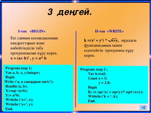 3 деңгей. І-топ «BEGIN» ІІ-топ «WRITE» Екі санның қосындысының квадраттарын және көбейтіндісін табу программасын құру керек. х = (a+ b) 2 , у = a* b  k =(x 2 + y 2 ) * x+y, мұндағы функциясының мәнін есептейтін программа құру керек.  Program esep 1;  Var a, b, x, y:integer;  Begin Write ('a, в сандарын енгіз');  Readln (a, b);  X:=sqr (a+b);  Y:= a*b;  Writeln ('x=', x);  Writeln ('y=', y);  End.  Program esep 2 ;  Var k:real;  Const x = 5;  y = 2.8;  Begin  K: =( sqr (x) + sqr(y))* sqrt (x+y);  Writeln ('k = ', k);  End.