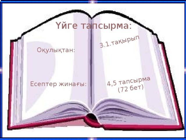 3.1.тақырып 4,5 тапсырма (72 бет) Үйге тапсырма: Оқулықтан: Есептер жинағы: