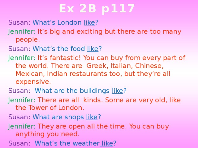 Ex 2B p117 Susan: What's London like ? Jennifer: It's big and exciting but there are too many people. Susan: What's the food like ? Jennifer: It's fantastic! You can buy from every part of the world. There are Greek, Italian, Chinese, Mexican, Indian restaurants too, but they're all expensive. Susan: What are the buildings like ? Jennifer: There are all kinds. Some are very old, like the Tower of London. Susan: What are shops like ? Jennifer: They are open all the time. You can buy anything you need. Susan: What's the weather like ? Jennifer: Well, English people always complain about the weather but when I was there it didn't rain at all.