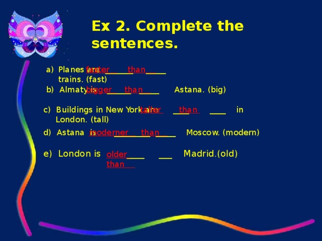 Ex 2. Complete the sentences. Planes are _______ _____ trains. (fast) faster  than b) Almaty is ______ _____ Astana. (big) bigger  than  c) Buildings in New York are ____ ____ in London. (tall) taller  than  d) Astana is _________ _____ Moscow. (modern) moderner  than e) London is ____ ___ Madrid.(old) older  than
