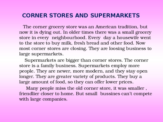 Corner stores and supermarkets  The corner grocery store was an American tradition, but now it is dying out. In older times there was a small grocery store in every neighbourhood. Every day a housewife went to the store to buy milk, fresh bread and other food. Now most corner stores are closing. They are loosing business to large supermarkets.  Supermarkets are bigger than corner stores. The corner store is a family business. Supermarkets employ more people. They are newer, more modern, and they stay open longer. They are greater variety of products. They buy a large amount of food, so they can offer lower prices.  Many people miss the old corner store, it was smaller , friendlier closer to home. But small bussines can't compete with large companies.