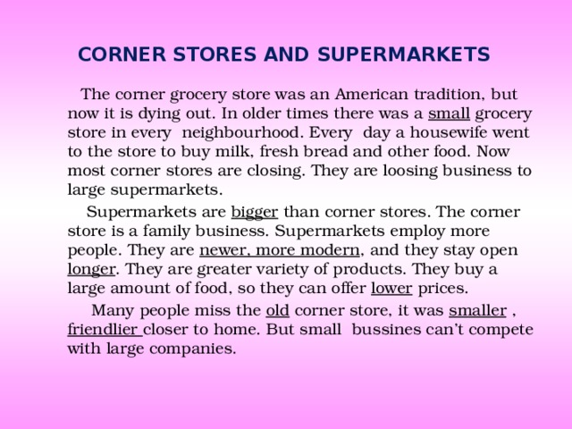 Corner stores and supermarkets  The corner grocery store was an American tradition, but now it is dying out. In older times there was a small grocery store in every neighbourhood. Every day a housewife went to the store to buy milk, fresh bread and other food. Now most corner stores are closing. They are loosing business to large supermarkets.  Supermarkets are bigger than corner stores. The corner store is a family business. Supermarkets employ more people. They are newer, more modern , and they stay open longer . They are greater variety of products. They buy a large amount of food, so they can offer lower prices.  Many people miss the old corner store, it was smaller , friendlier closer to home. But small bussines can't compete with large companies.