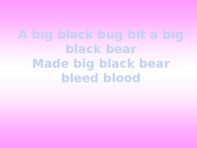 A big black bug bit a big black bear  Made big black bear bleed blood