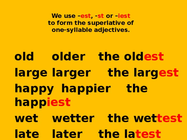 We use – est , - st or – iest   to form the superlative of  one-syllable adjectives.  old   older   the old est large  larger   the larg est happy  happier   the happ iest wet   wetter   the wet test late   later   the la test